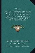 Life of Thomas Linacre, Doctor in Medicine : Physician to King Henry Viii, the Tutor and Fri...