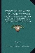 What to Do with the Cold Mutton : A Book of Rechauffes, Together with Many Other Approved Re...