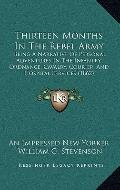 Thirteen Months in the Rebel Army : Being A Narrative of Personal Adventures in the Infantry...