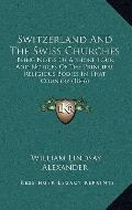 Switzerland and the Swiss Churches : Being Notes of A Short Tour, and Notices of the Princip...
