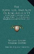 Birth, Life, and Acts of King Arthur V1 : Of His Noble Knights of the Round Table, Their Mar...