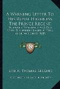 Warning Letter to His Royal Highness the Prince Regent : Intended Principally As A Call upon...
