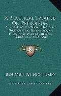 Practical Treatise on Petroleum : Comprising Its Origin, Geology, Geographical Distribution,...
