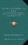 Acting in Opera, Its A-B-C : With Descriptive Examples, Practical Hints and Numerous Illustr...