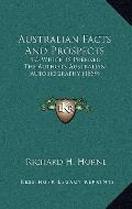 Australian Facts and Prospects : To Which Is Prefixed the Author's Australian Autobiography ...
