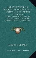 French Course or Theoretical and Practical System of the French Language : To Which Are Adde...