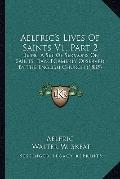 Aelfric's Lives Of Saints V1, Part 2: Being A Set Of Sermons On Saints' Days Formerly Observ...