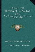 Elijah The Reformer, A Ballad Epic: And Other Sacred And Religious Poems (1885)
