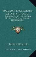 Holiday Excursions of a Naturalist : A Guidebook to the Natural History of the Inland and Li...