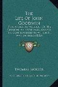 Life of John Goodwin : Comprising an Account of His Opinions and Writings, and of the Contro...
