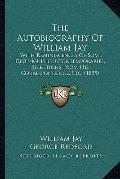 Autobiography of William Jay : With Reminiscences of Some Distinguished Contemporaries, Sele...