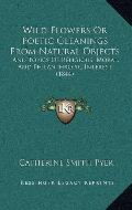 Wild Flowers or Poetic Gleanings from Natural Objects : And Topics of Religious, Moral, and ...