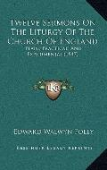 Twelve Sermons on the Liturgy of the Church of England : Plain, Practical, and Experimental ...