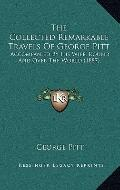 Collected Remarkable Travels of George Pitt : Accompanied by His Wife, Round and over the Wo...