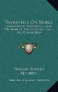Thoughts on Being : Suggested by Meditation upon the Infinite, the Immaterial, and the Etern...