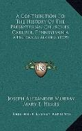 Contribution to the History of the Presbyterian Churches, Carlisle, Pennsylvani : A Historic...