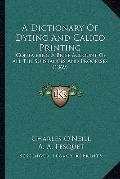 Dictionary of Dyeing and Calico Printing : Containing A Brief Account of All the Substances ...
