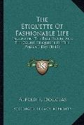 Etiquette of Fashionable Life : Including the Ball Room, and the Court Etiquette of the Pres...