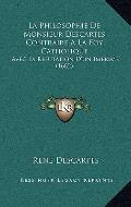 Philosophie de Monsieur Descartes Contraire a la Foy Catholique : Avec la Refutation D'un Im...