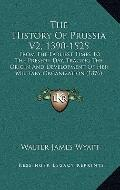 The History Of Prussia V2, 1390-1525: From The Earliest Times To The Present Day, Tracing Th...