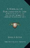 Manual of Parliamentary Law : Designed As A Guide for Officers and Members of Deliberative A...