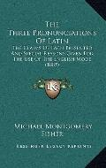 Three Pronunciations of Latin : The Claims of Each Presented, and Special Reasons Given for ...