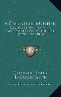 Christian Mother : Memoirs of Mrs. Thornley Smith, with Extracts from Her Letters, Etc. (1885)