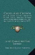 Cross and Crown : Or the Sufferings and Triumphs of the Heroic Men and Women Who Were Persec...