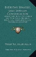 Everyday Spanish, Easy Spanish Conversation : Seventy-Five Topics of Spanish Life, with Note...