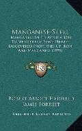 Manganese-Steel : Manganese in Its Application to Metallurgy, Some Newly-Discovered Properti...