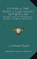 Historical and Artistic Illustrations of the Trinity : Showing the Rise, Progress, and Decli...