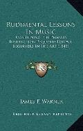 Rudimental Lessons in Music : Containing the Primary Instruction Requisite for All Beginners...
