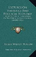 Lectures on Statistics and Political Economy : As Affecting the Condition of the Operative a...