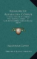 Remains of Alexander Cowan : Consisting of His Verses and Extracts from His Correspondence a...
