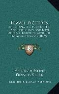 Travel Pictures : Including the Tour in the Harz, Norderney, and Book of Ideas, Together wit...