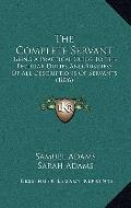 Complete Servant : Being A Practical Guide to the Peculiar Duties and Business of All Descri...