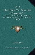 History of British Commerce : And of the Economic Progress of the British Nation, 1763-1878 ...
