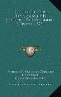 Recherches Sur L'Etablissement et L'Exercice de L'Imprimerie a Troyes