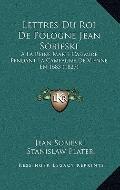 Lettres du Roi de Pologne Jean Sobieski : A la Reine Marie Casimire, Pendant la Campagne de ...