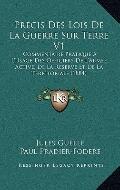 Precis des Lois de la Guerre Sur Terre V1 : Commentaire Pratique A L'Usage des Officiers de ...