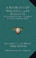 Biography of William Cullen Bryant V2 : With Extracts Form His Private Correspondence (1883)