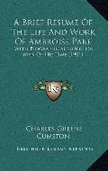 Brief Resume of the Life and Work of Ambroise Pare : With Biographical Notes on Men of His T...