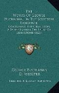 Works of George Buchanan, in the Scottish Language : Containing the Chameleon, A Satire Agai...