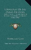 Catalogo de Las Obras de Goy : Expuestas en el Ministerio de Instruccion Publica Y Bellas Ar...