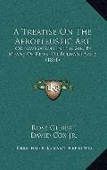 Treatise on the Aeropleustic Art : Or Navigation in the Air, by Means of Kites, or Buoyant S...
