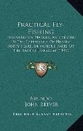 Practical Fly-Fishing : Founded on Nature, and Tested by the Experience of Nearly Forty Year...