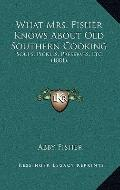 What Mrs Fisher Knows about Old Southern Cooking : Soups, Pickles, Preserves, Etc. (1881)