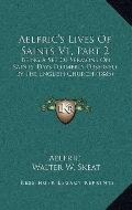 Aelfric's Lives of Saints V1, Part : Being A Set of Sermons on Saints' Days Formerly Observe...