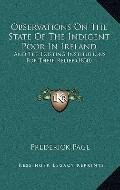 Observations on the State of the Indigent Poor in Ireland : And the Existing Institutions fo...