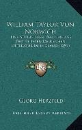 William Taylor Von Norwich : Eine Studie Uber Den Einfluss der Neueren Deutschen Litteratur ...